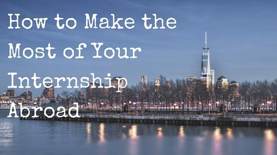 How to Make the Most of Your Internship Abroad